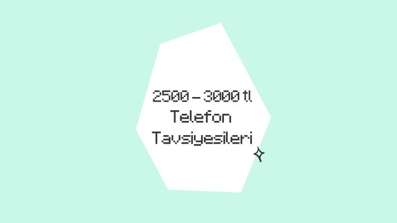 2500 – 3000 TL ile Alınabilecek En İyi Akıllı Telefonlar